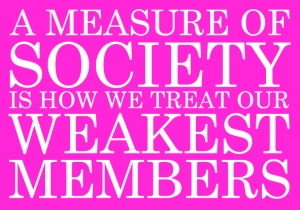 """A measure of society is how we treat our weakest members."""